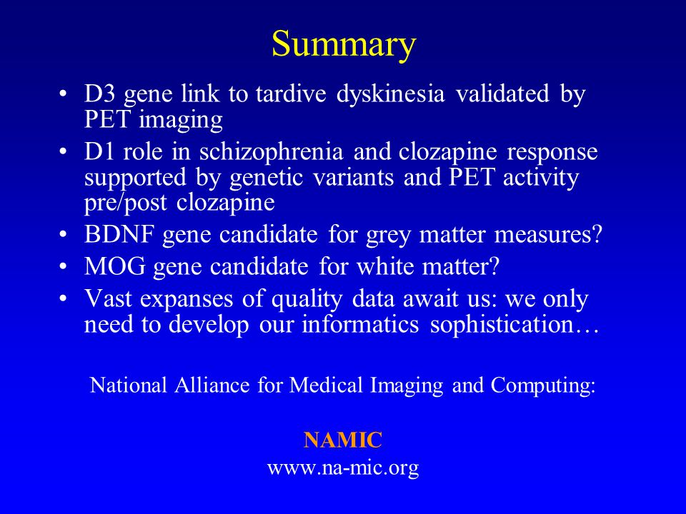 Summary D3 gene link to tardive dyskinesia validated by PET imaging D1 role in schizophrenia and clozapine response supported by genetic variants and PET activity pre/post clozapine BDNF gene candidate for grey matter measures.