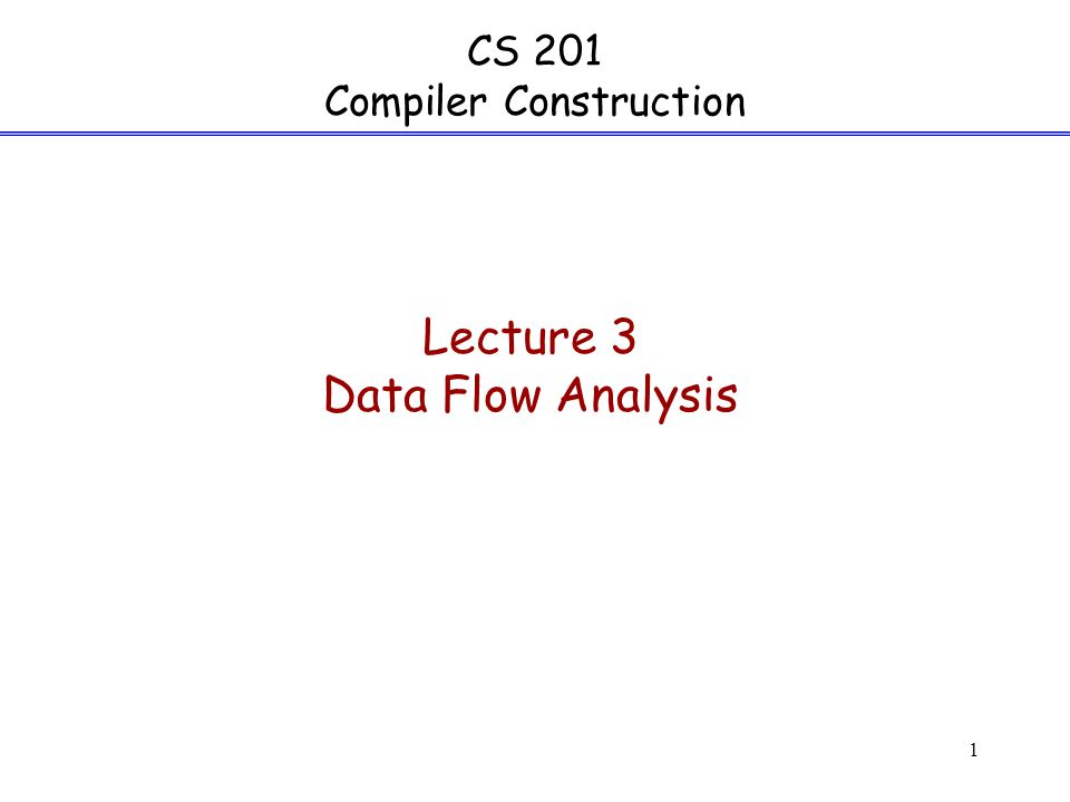 1 CS 201 Compiler Construction Lecture 3 Data Flow Analysis