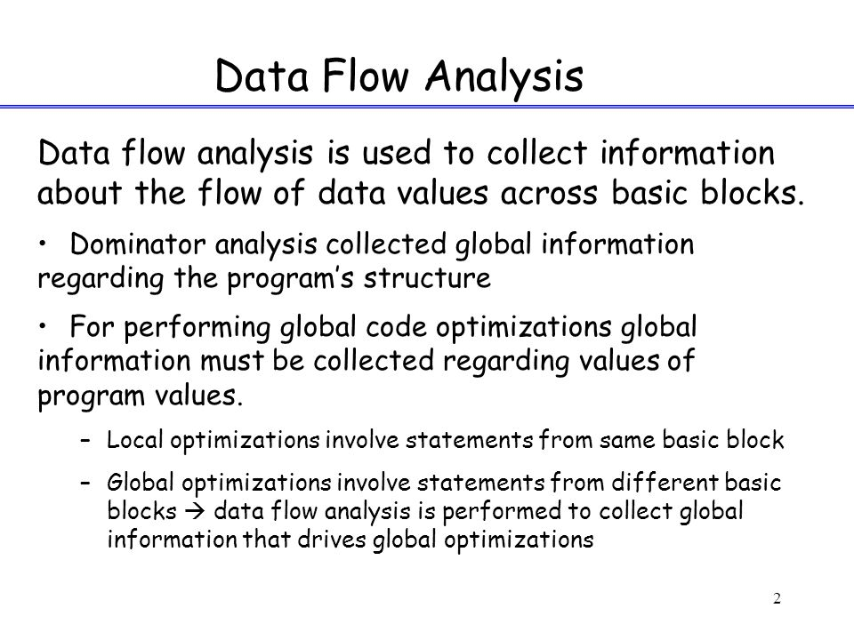 2 Data flow analysis is used to collect information about the flow of data values across basic blocks.