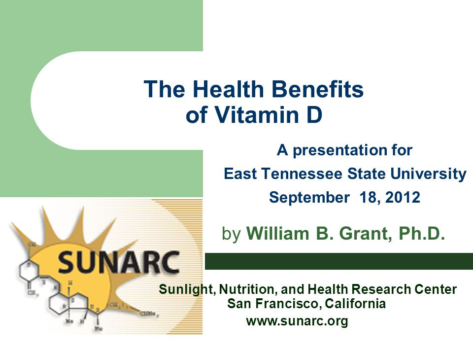 The Health Benefits of Vitamin D A presentation for East Tennessee State University September 18, 2012 by William B. Grant, Ph.D. Sunlight, Nutrition,