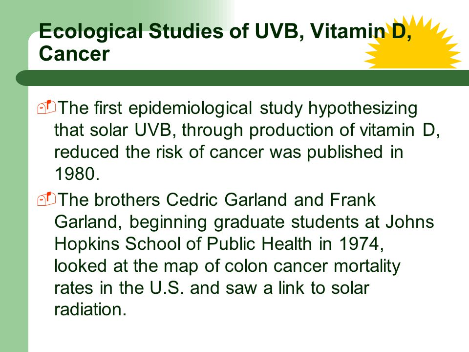Ecological Studies of UVB, Vitamin D, Cancer  The first epidemiological study hypothesizing that solar UVB, through production of vitamin D, reduced