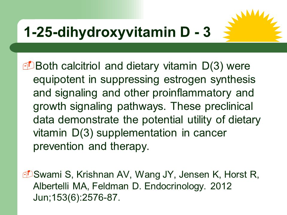 1-25-dihydroxyvitamin D - 3  Both calcitriol and dietary vitamin D(3) were equipotent in suppressing estrogen synthesis and signaling and other proin