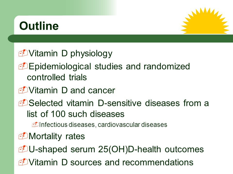 Outline  Vitamin D physiology  Epidemiological studies and randomized controlled trials  Vitamin D and cancer  Selected vitamin D-sensitive diseas