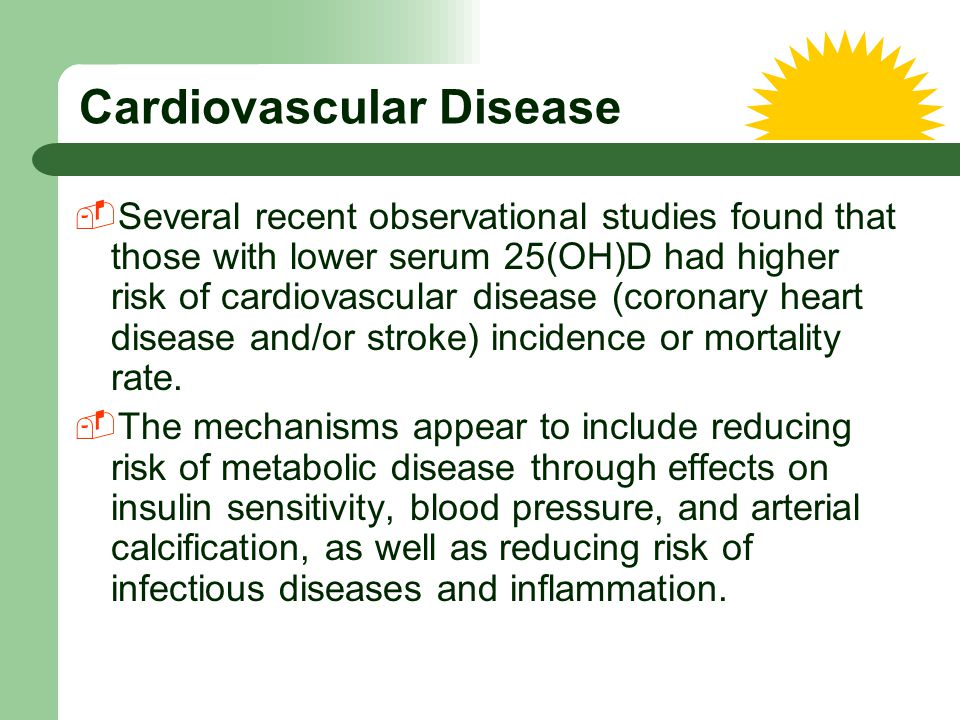 Cardiovascular Disease  Several recent observational studies found that those with lower serum 25(OH)D had higher risk of cardiovascular disease (cor