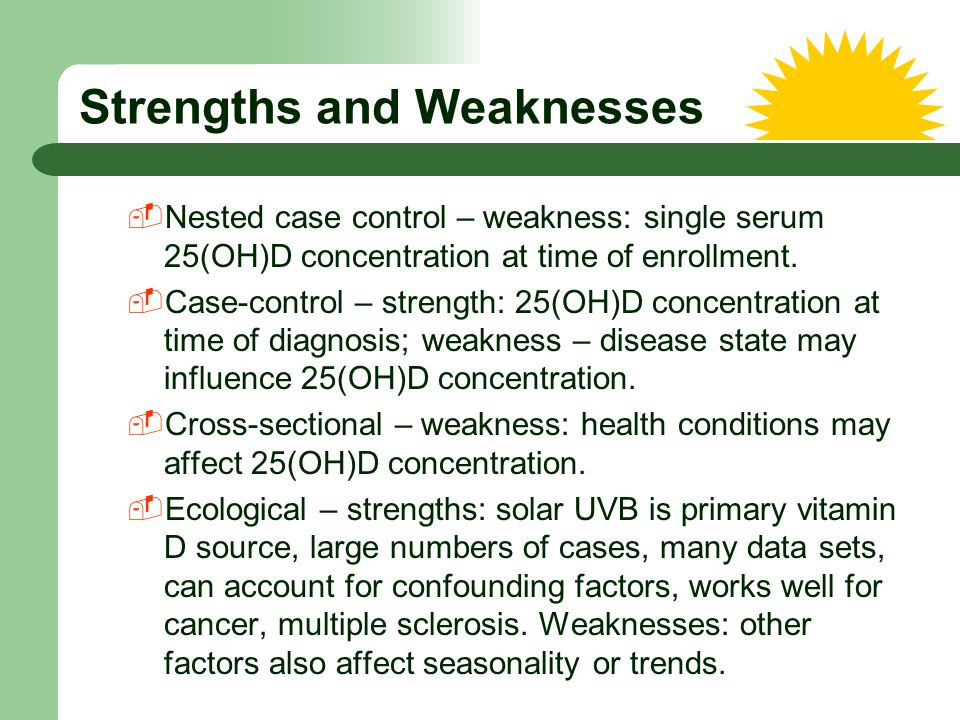 Strengths and Weaknesses  Nested case control – weakness: single serum 25(OH)D concentration at time of enrollment.  Case-control – strength: 25(OH)