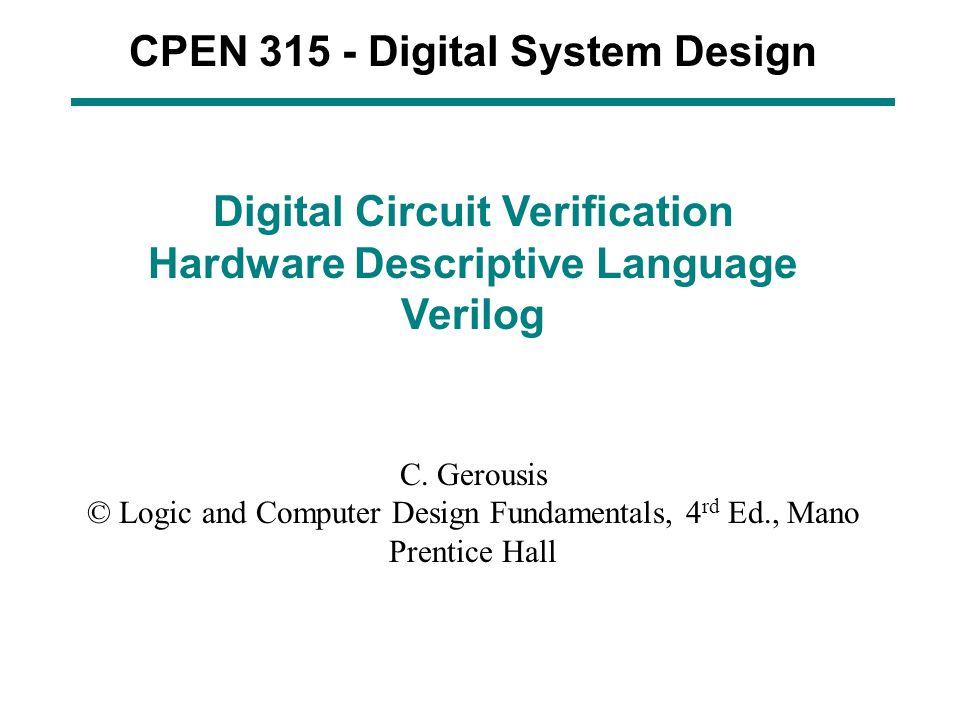 CPEN 315 - Digital System Design Digital Circuit Verification Hardware Descriptive Language Verilog C. Gerousis © Logic and Computer Design Fundamenta