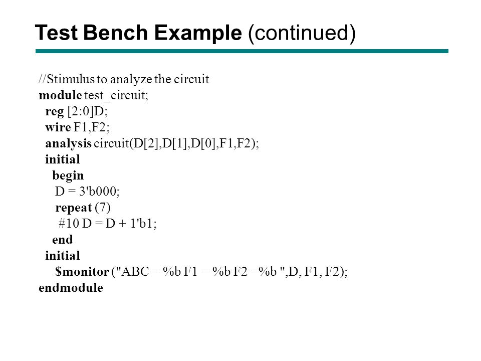 //Stimulus to analyze the circuit module test_circuit; reg [2:0]D; wire F1,F2; analysis circuit(D[2],D[1],D[0],F1,F2); initial begin D = 3'b000; repea