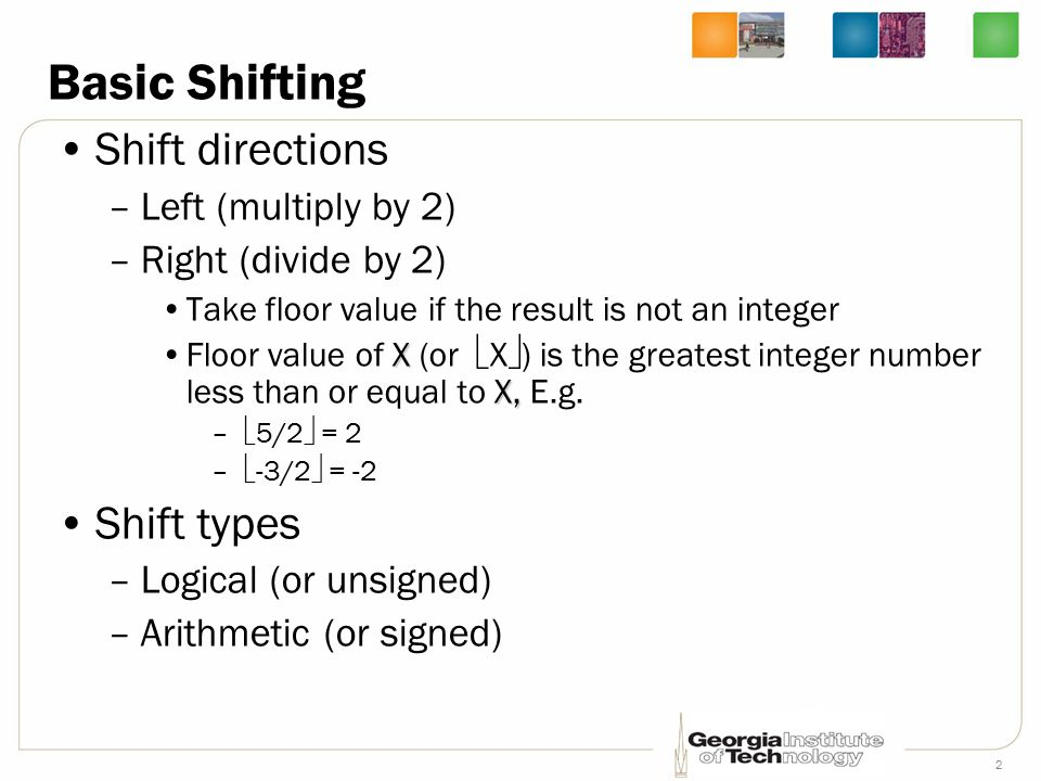 2 Basic Shifting Shift directions –Left (multiply by 2) –Right (divide by 2) Take floor value if the result is not an integer X X,Floor value of X (or