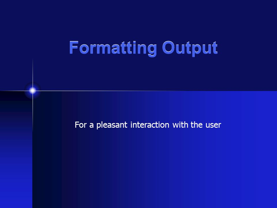 Formatting Output For a pleasant interaction with the user