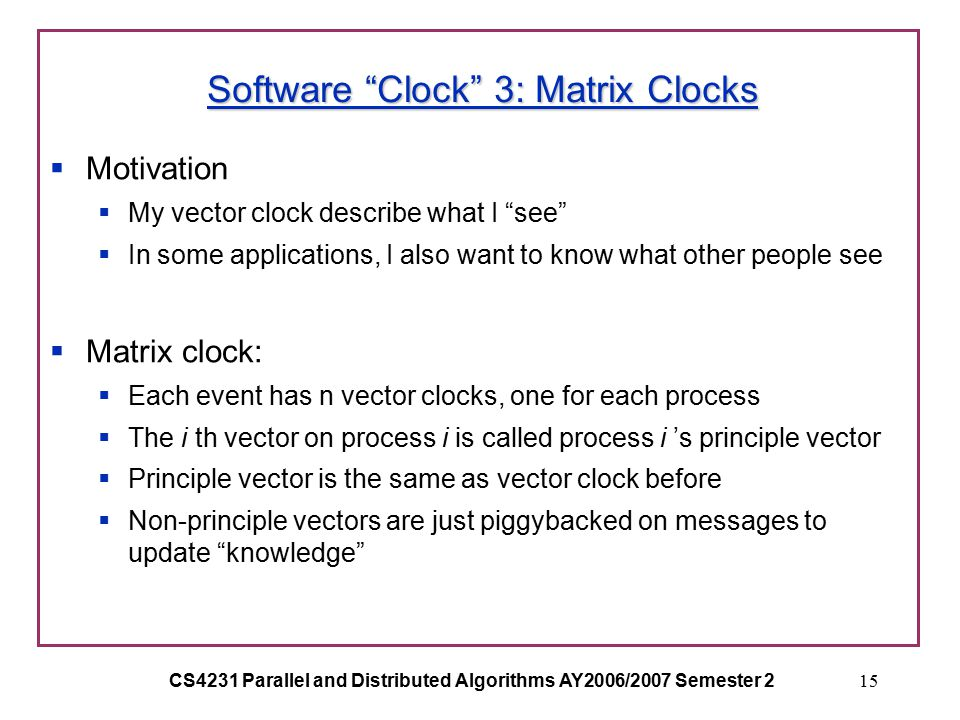 CS4231 Parallel and Distributed Algorithms AY2006/2007 Semester 215 Software Clock 3: Matrix Clocks  Motivation  My vector clock describe what I see  In some applications, I also want to know what other people see  Matrix clock:  Each event has n vector clocks, one for each process  The i th vector on process i is called process i 's principle vector  Principle vector is the same as vector clock before  Non-principle vectors are just piggybacked on messages to update knowledge