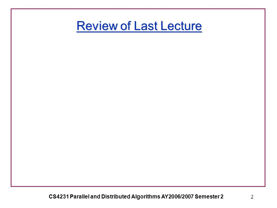 CS4231 Parallel and Distributed Algorithms AY2006/2007 Semester 22 Review of Last Lecture