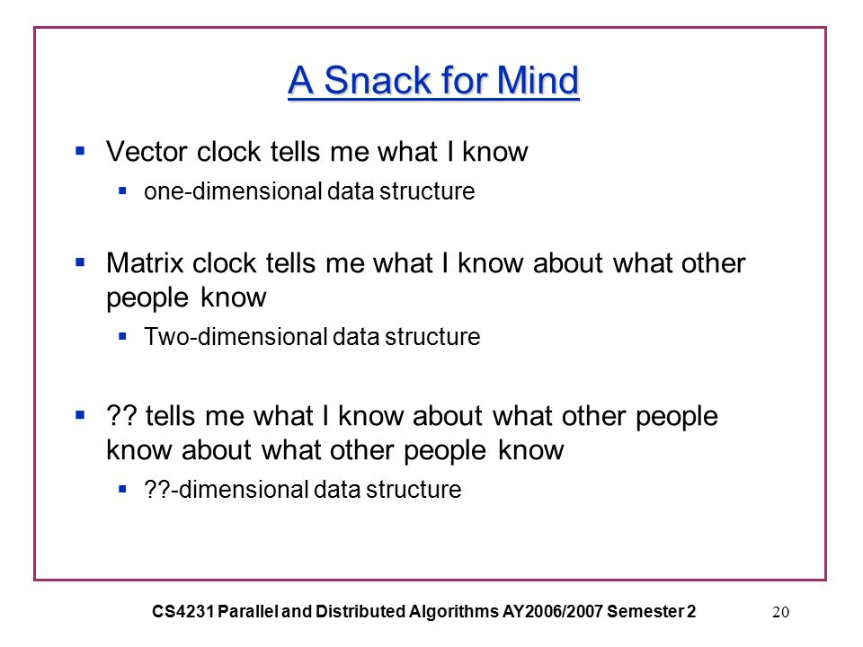 CS4231 Parallel and Distributed Algorithms AY2006/2007 Semester 220 A Snack for Mind  Vector clock tells me what I know  one-dimensional data structure  Matrix clock tells me what I know about what other people know  Two-dimensional data structure  .