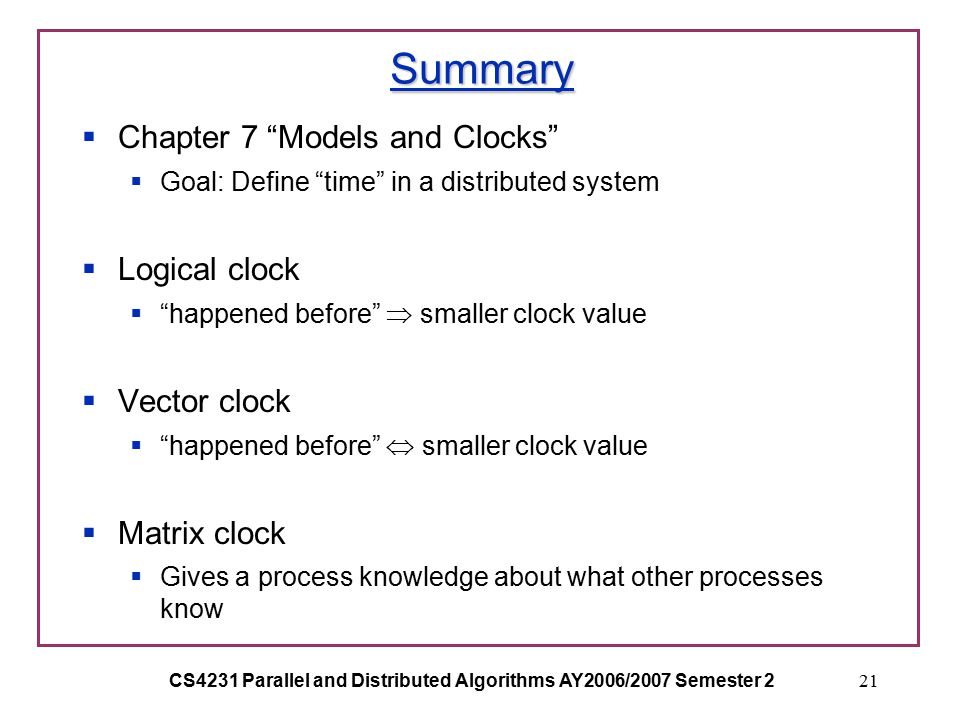 CS4231 Parallel and Distributed Algorithms AY2006/2007 Semester 221 Summary  Chapter 7 Models and Clocks  Goal: Define time in a distributed system  Logical clock  happened before  smaller clock value  Vector clock  happened before  smaller clock value  Matrix clock  Gives a process knowledge about what other processes know