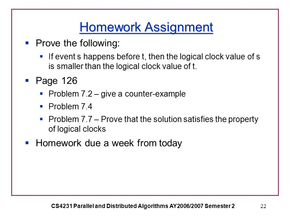 CS4231 Parallel and Distributed Algorithms AY2006/2007 Semester 222 Homework Assignment  Prove the following:  If event s happens before t, then the logical clock value of s is smaller than the logical clock value of t.