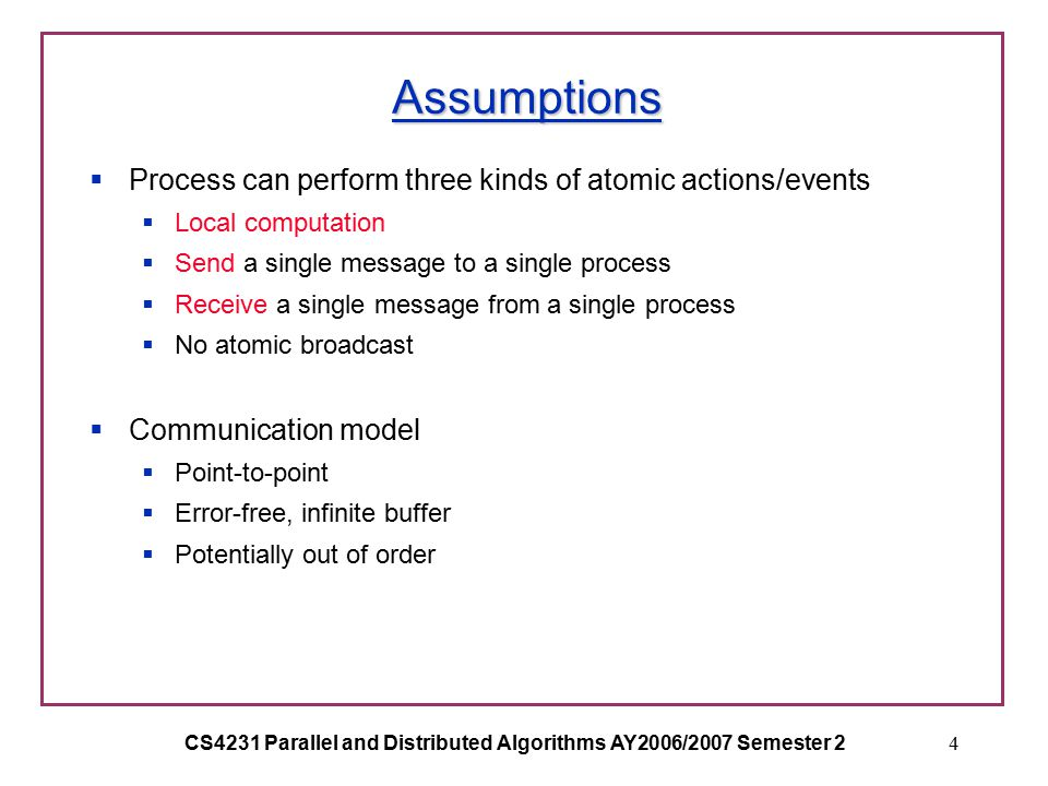 CS4231 Parallel and Distributed Algorithms AY2006/2007 Semester 24 Assumptions  Process can perform three kinds of atomic actions/events  Local computation  Send a single message to a single process  Receive a single message from a single process  No atomic broadcast  Communication model  Point-to-point  Error-free, infinite buffer  Potentially out of order