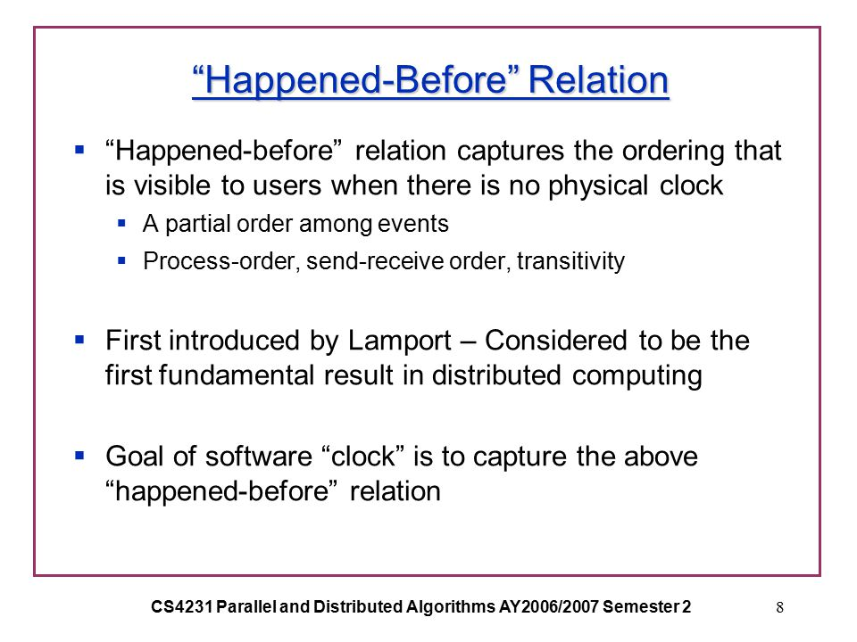 CS4231 Parallel and Distributed Algorithms AY2006/2007 Semester 28 Happened-Before Relation  Happened-before relation captures the ordering that is visible to users when there is no physical clock  A partial order among events  Process-order, send-receive order, transitivity  First introduced by Lamport – Considered to be the first fundamental result in distributed computing  Goal of software clock is to capture the above happened-before relation