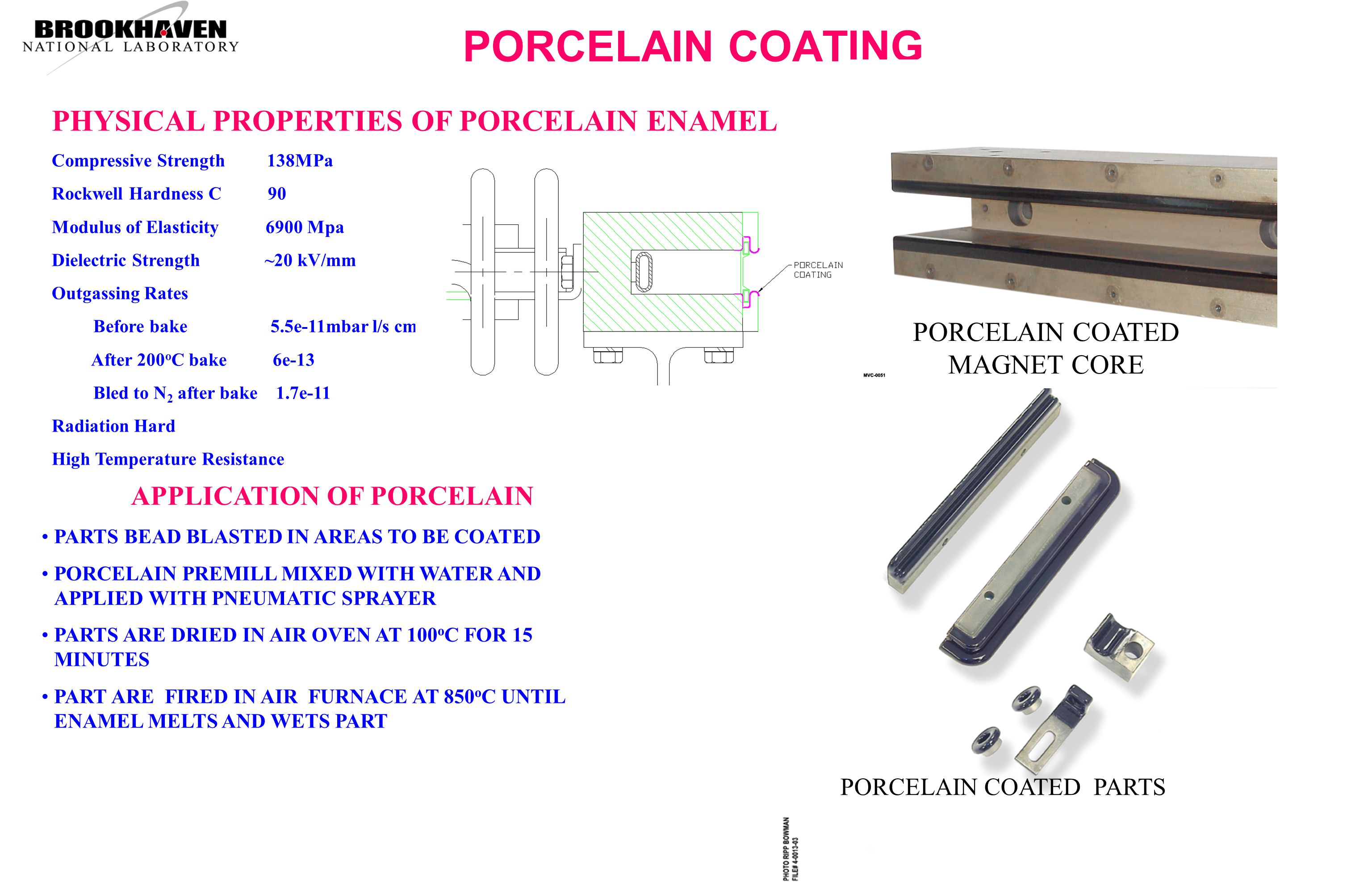 PORCELAIN COATING PHYSICAL PROPERTIES OF PORCELAIN ENAMEL Compressive Strength 138MPa Rockwell Hardness C 90 Modulus of Elasticity 6900 Mpa Dielectric Strength ~20 kV/mm Outgassing Rates Before bake 5.5e-11mbar l/s cm 2 After 200 o C bake 6e-13 Bled to N 2 after bake 1.7e-11 Radiation Hard High Temperature Resistance APPLICATION OF PORCELAIN PARTS BEAD BLASTED IN AREAS TO BE COATED PORCELAIN PREMILL MIXED WITH WATER AND APPLIED WITH PNEUMATIC SPRAYER PARTS ARE DRIED IN AIR OVEN AT 100 o C FOR 15 MINUTES PART ARE FIRED IN AIR FURNACE AT 850 o C UNTIL ENAMEL MELTS AND WETS PART PORCELAIN COATED PARTS PORCELAIN COATED MAGNET CORE