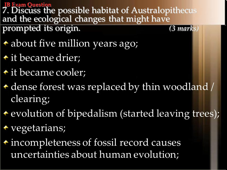 7. Discuss the possible habitat of Australopithecus and the ecological changes that might have prompted its origin. (3 marks) about five million years