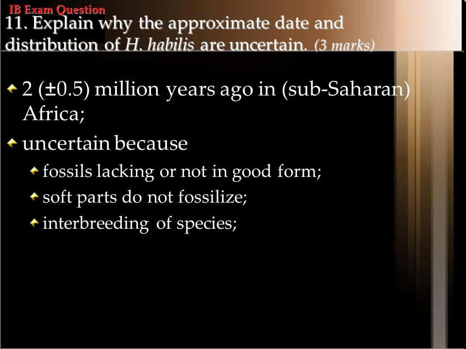 11. Explain why the approximate date and distribution of H. habilis are uncertain. (3 marks) 2 (±0.5) million years ago in (sub-Saharan) Africa; uncer