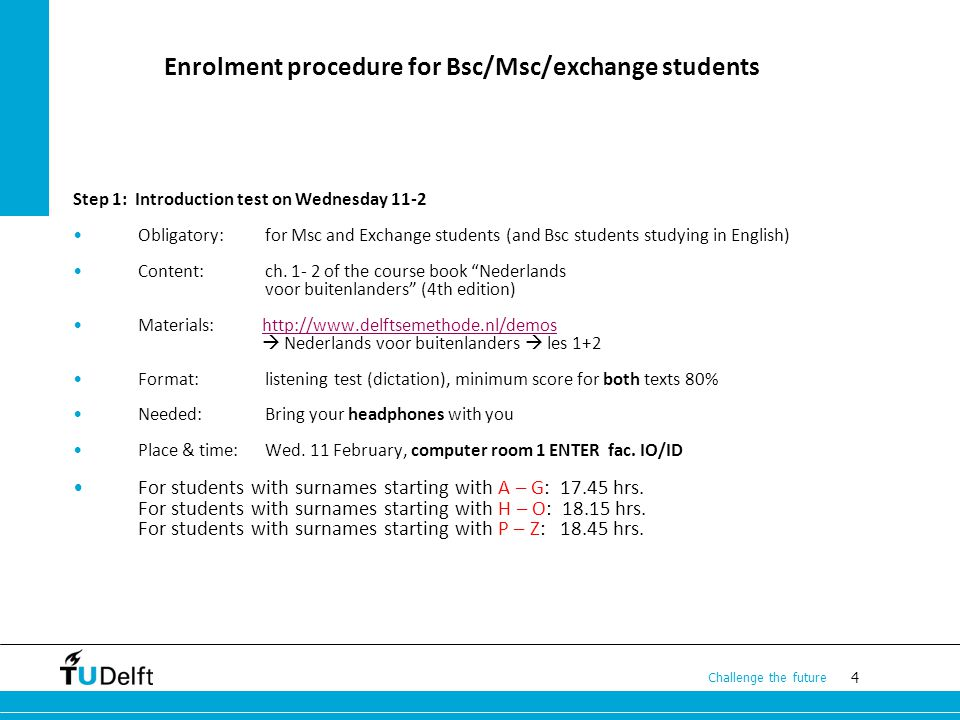 4 Challenge the future Enrolment procedure for Bsc/Msc/exchange students Step 1: Introduction test on Wednesday 11-2 Obligatory: for Msc and Exchange students (and Bsc students studying in English) Content: ch.