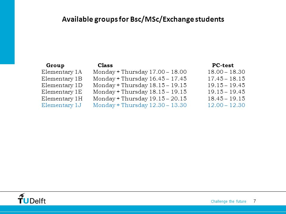 7 Challenge the future Available groups for Bsc/MSc/Exchange students GroupClassPC-test Elementary 1AMonday + Thursday 17.00 – 18.0018.00 – 18.30 Elementary 1B Monday + Thursday 16.45 – 17.4517.45 – 18.15 Elementary 1D Monday + Thursday 18.15 – 19.1519.15 – 19.45 Elementary 1E Monday + Thursday 18.15 – 19.1519.15 – 19.45 Elementary 1H Monday + Thursday 19.15 – 20.1518.45 – 19.15 Elementary 1J Monday + Thursday 12.30 – 13.3012.00 – 12.30