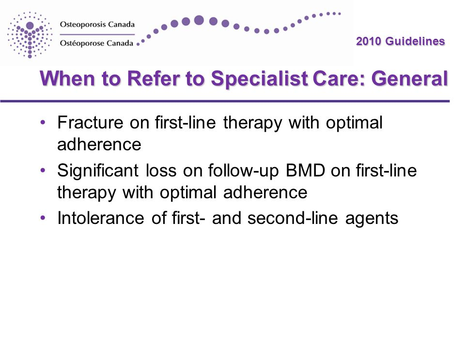 2010 Guidelines When to Refer to Specialist Care: General Fracture on first-line therapy with optimal adherence Significant loss on follow-up BMD on f