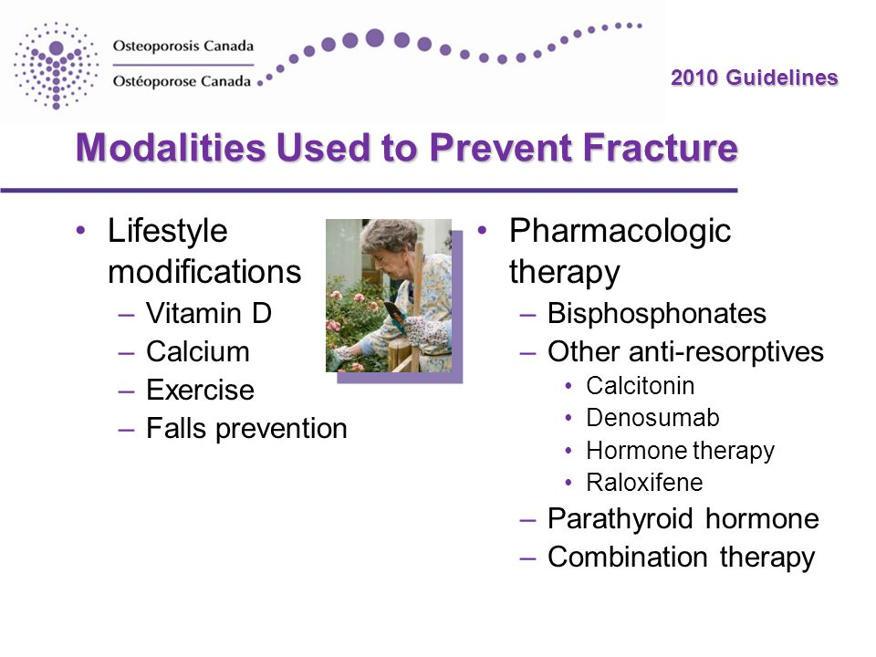 2010 Guidelines Modalities Used to Prevent Fracture Lifestyle modifications –Vitamin D –Calcium –Exercise –Falls prevention Pharmacologic therapy –Bis