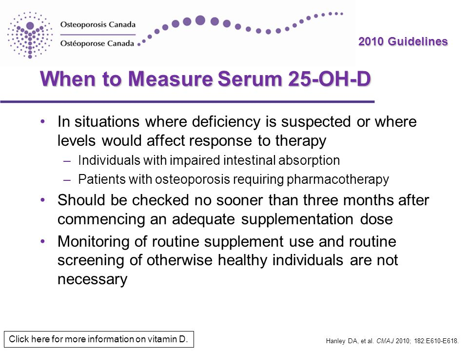 2010 Guidelines When to Measure Serum 25-OH-D In situations where deficiency is suspected or where levels would affect response to therapy –Individual