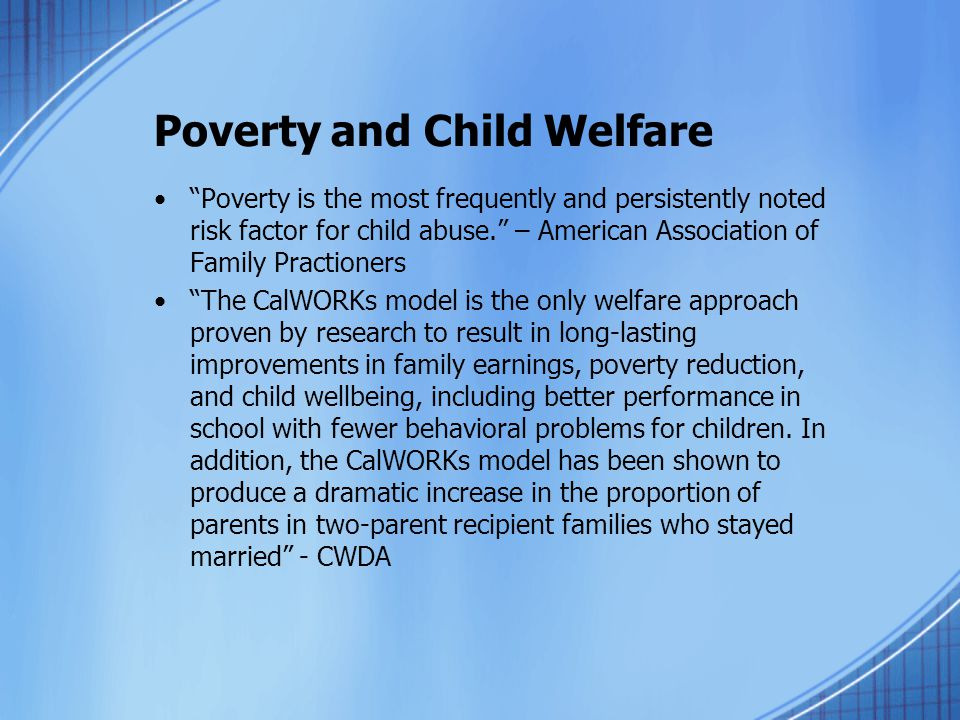 Poverty and Child Welfare Poverty is the most frequently and persistently noted risk factor for child abuse. – American Association of Family Practioners The CalWORKs model is the only welfare approach proven by research to result in long-lasting improvements in family earnings, poverty reduction, and child wellbeing, including better performance in school with fewer behavioral problems for children.