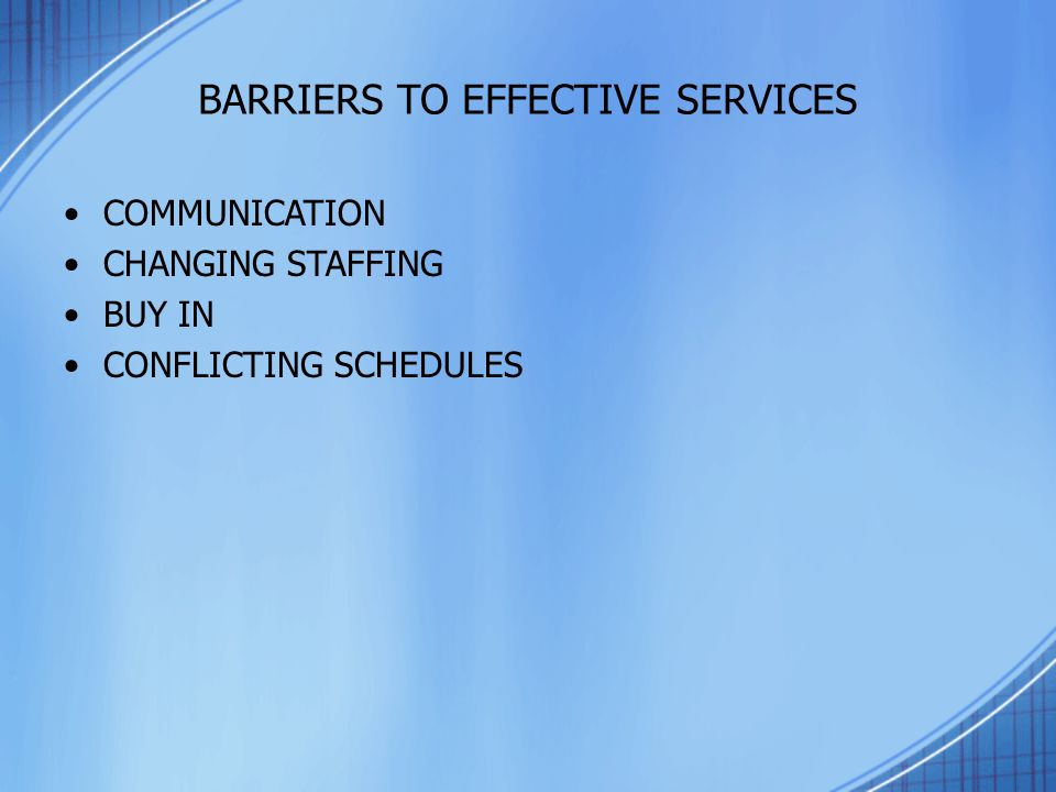 BARRIERS TO EFFECTIVE SERVICES COMMUNICATION CHANGING STAFFING BUY IN CONFLICTING SCHEDULES