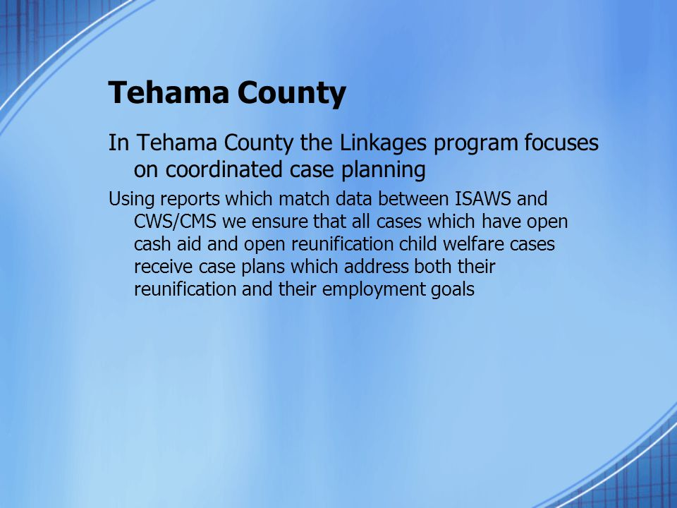 Tehama County In Tehama County the Linkages program focuses on coordinated case planning Using reports which match data between ISAWS and CWS/CMS we ensure that all cases which have open cash aid and open reunification child welfare cases receive case plans which address both their reunification and their employment goals