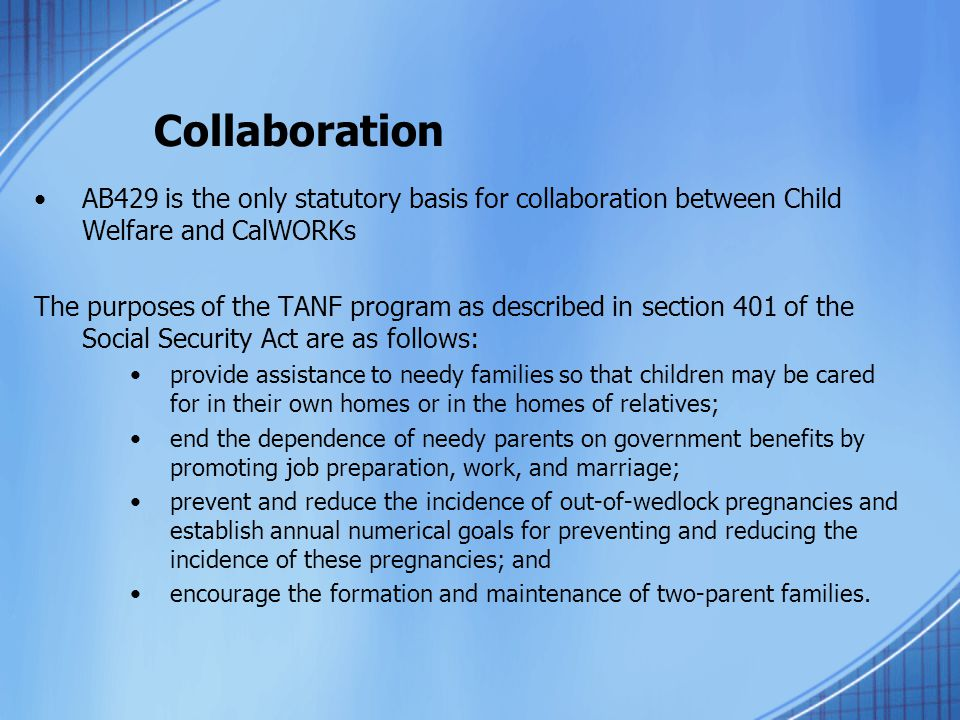 Collaboration AB429 is the only statutory basis for collaboration between Child Welfare and CalWORKs The purposes of the TANF program as described in section 401 of the Social Security Act are as follows: provide assistance to needy families so that children may be cared for in their own homes or in the homes of relatives; end the dependence of needy parents on government benefits by promoting job preparation, work, and marriage; prevent and reduce the incidence of out-of-wedlock pregnancies and establish annual numerical goals for preventing and reducing the incidence of these pregnancies; and encourage the formation and maintenance of two-parent families.