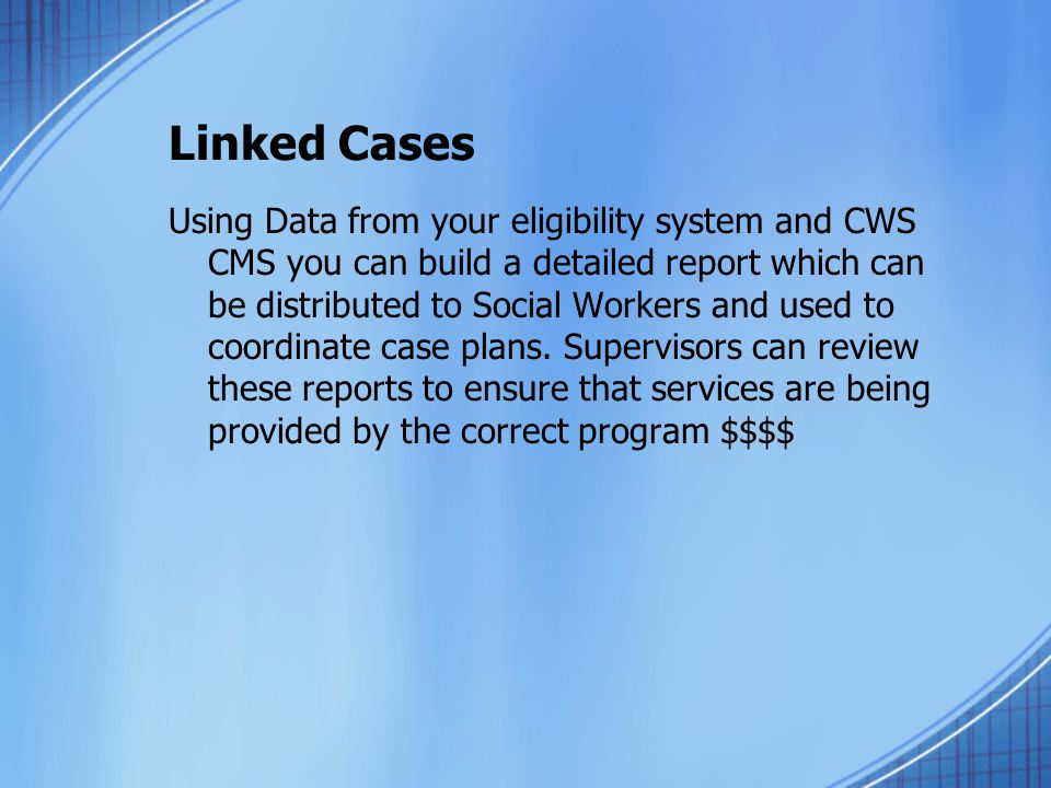 Linked Cases Using Data from your eligibility system and CWS CMS you can build a detailed report which can be distributed to Social Workers and used to coordinate case plans.