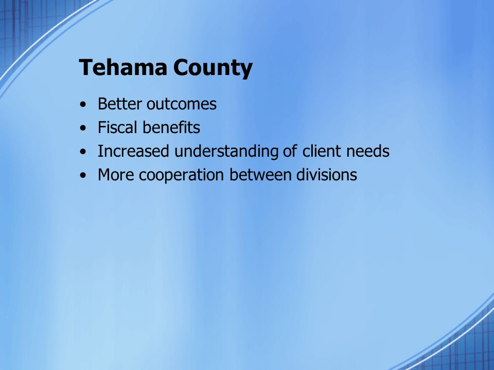 Tehama County Better outcomes Fiscal benefits Increased understanding of client needs More cooperation between divisions