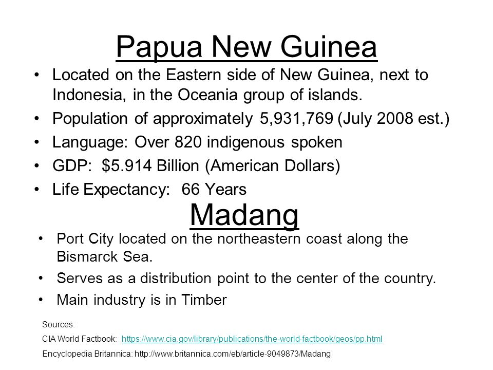 Papua New Guinea Located on the Eastern side of New Guinea, next to Indonesia, in the Oceania group of islands. Population of approximately 5,931,769