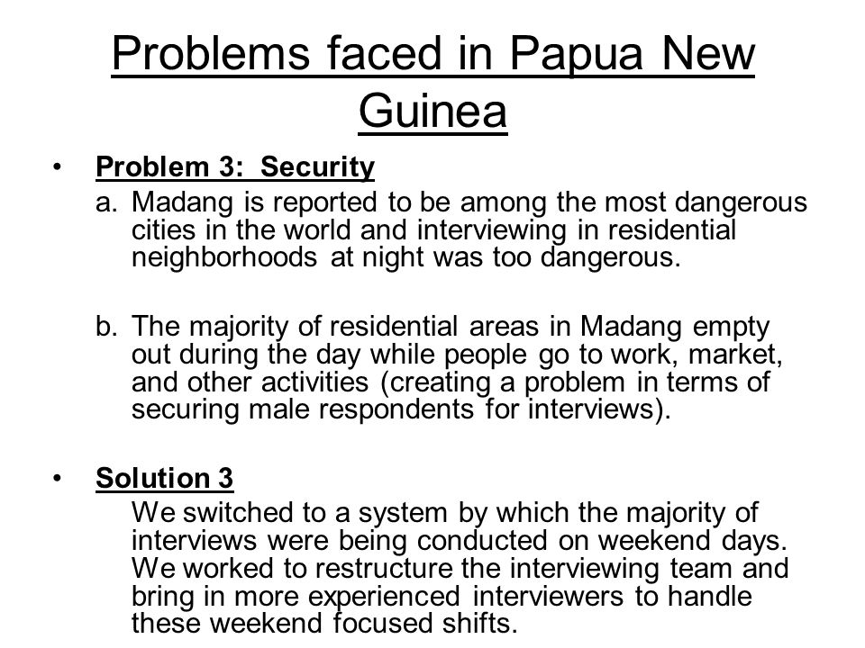 Problem 3: Security a.Madang is reported to be among the most dangerous cities in the world and interviewing in residential neighborhoods at night was too dangerous.