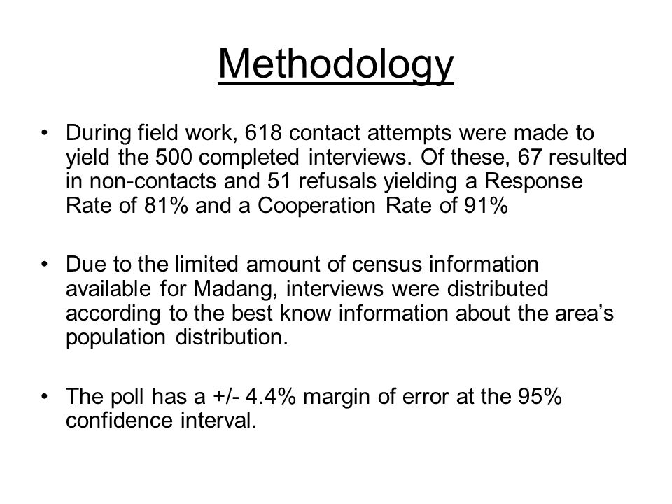 Methodology During field work, 618 contact attempts were made to yield the 500 completed interviews. Of these, 67 resulted in non-contacts and 51 refu