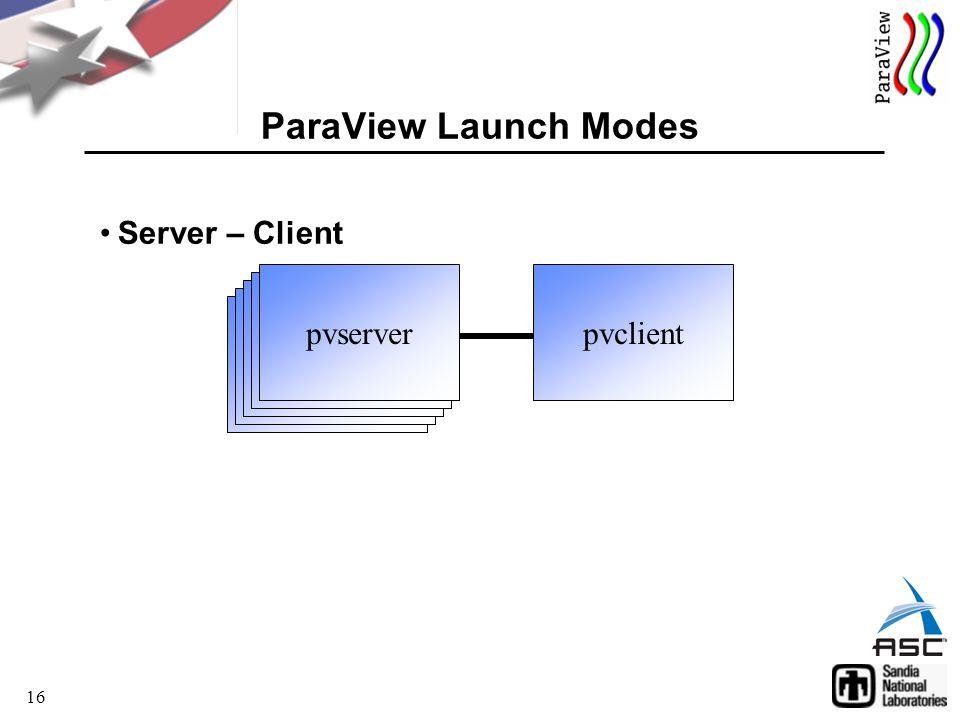 16 Server – Client ParaView Launch Modes pvclient pvserver