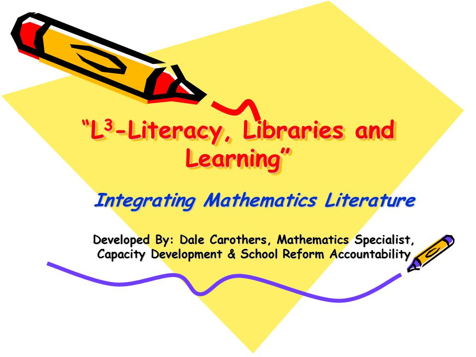 L 3 -Literacy, Libraries and Learning Integrating Mathematics Literature Developed By: Dale Carothers, Mathematics Specialist, Capacity Development & School Reform Accountability