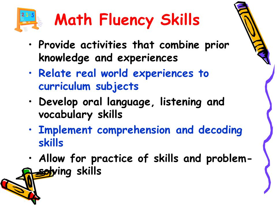 Math Fluency Skills Provide activities that combine prior knowledge and experiences Relate real world experiences to curriculum subjects Develop oral language, listening and vocabulary skills Implement comprehension and decoding skills Allow for practice of skills and problem- solving skills