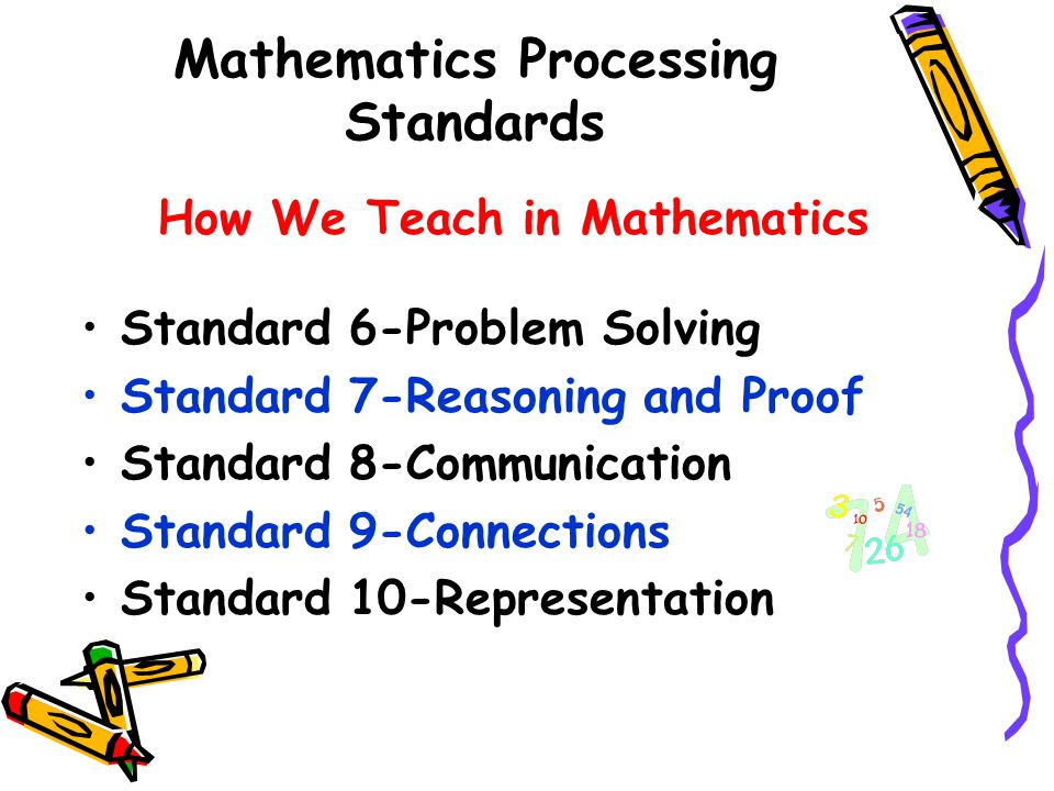 Mathematics Processing Standards How We Teach in Mathematics Standard 6-Problem Solving Standard 7-Reasoning and Proof Standard 8-Communication Standard 9-Connections Standard 10-Representation