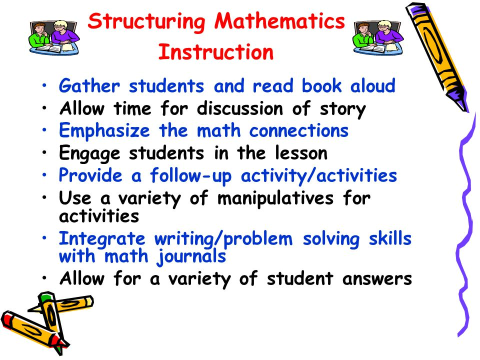 Structuring Mathematics Instruction Gather students and read book aloud Allow time for discussion of story Emphasize the math connections Engage students in the lesson Provide a follow-up activity/activities Use a variety of manipulatives for activities Integrate writing/problem solving skills with math journals Allow for a variety of student answers