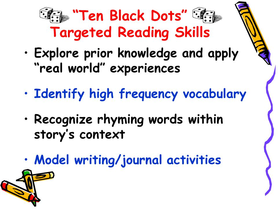 Ten Black Dots Targeted Reading Skills Explore prior knowledge and apply real world experiences Identify high frequency vocabulary Recognize rhyming words within story's context Model writing/journal activities
