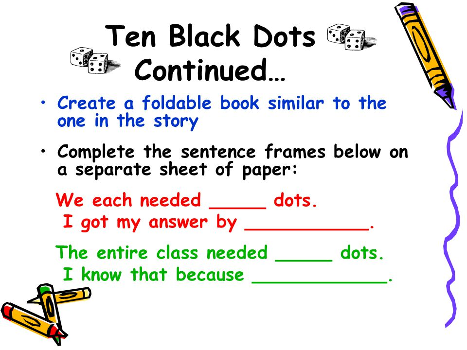 Ten Black Dots Continued… Create a foldable book similar to the one in the story Complete the sentence frames below on a separate sheet of paper: We each needed _____ dots.