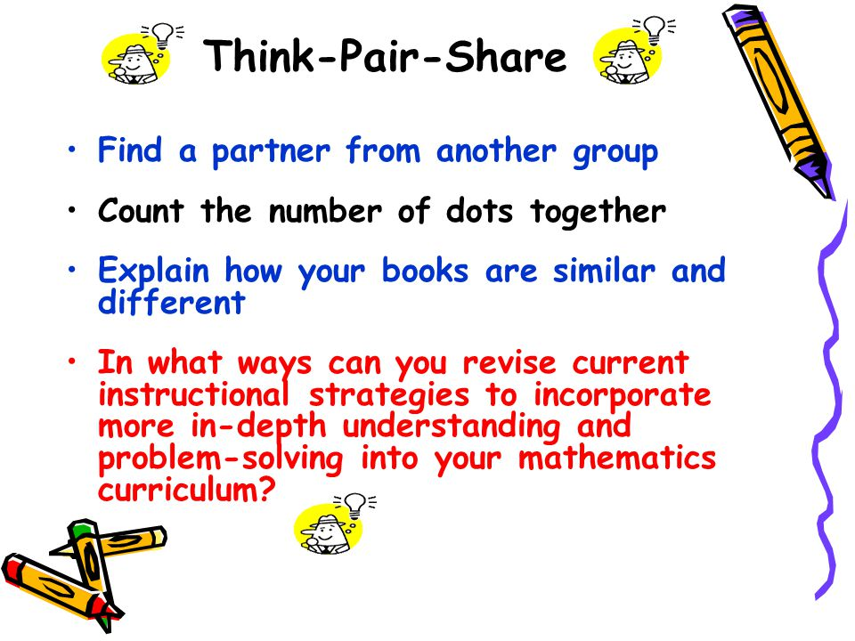 Think-Pair-Share Find a partner from another group Count the number of dots together Explain how your books are similar and different In what ways can you revise current instructional strategies to incorporate more in-depth understanding and problem-solving into your mathematics curriculum