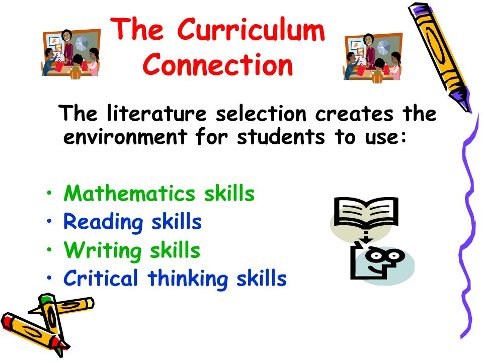 The Curriculum Connection The literature selection creates the environment for students to use: Mathematics skills Reading skills Writing skills Critical thinking skills
