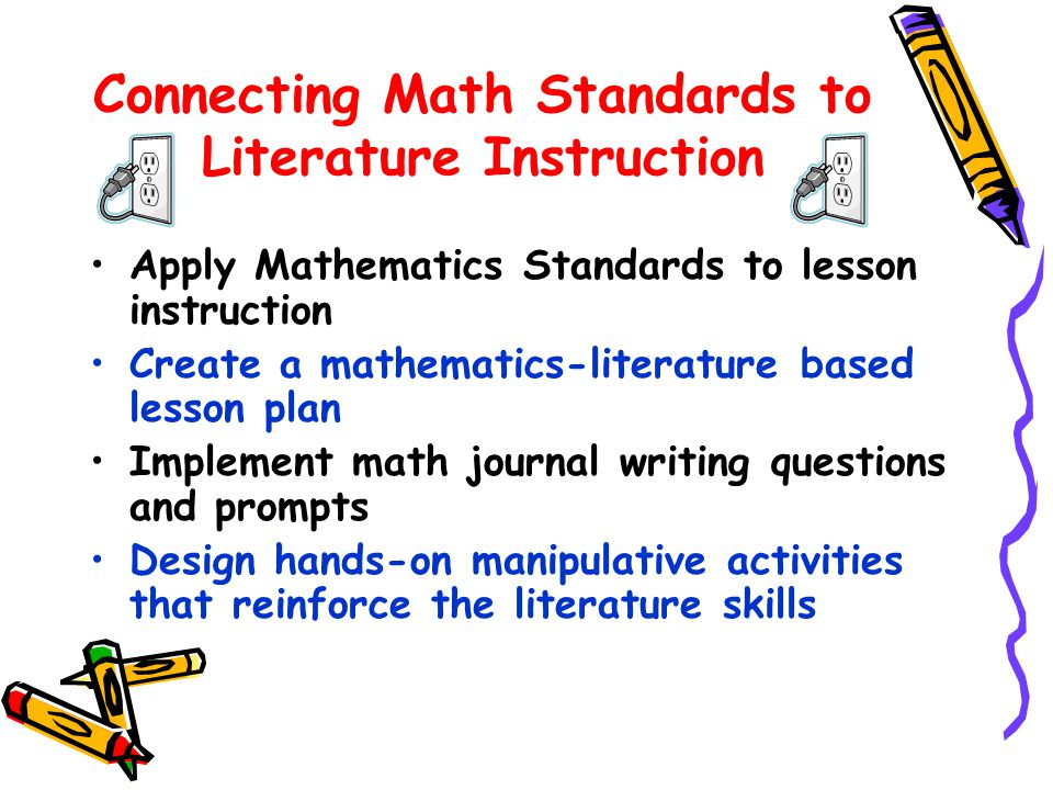 Connecting Math Standards to Literature Instruction Apply Mathematics Standards to lesson instruction Create a mathematics-literature based lesson plan Implement math journal writing questions and prompts Design hands-on manipulative activities that reinforce the literature skills