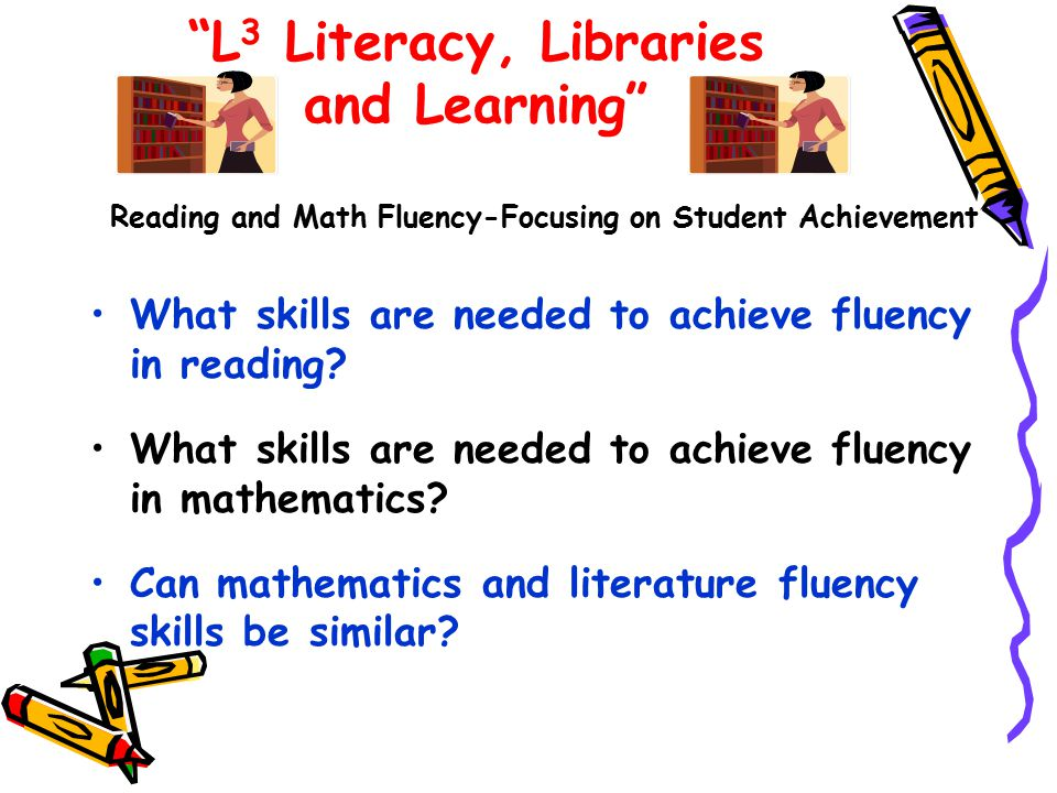 L 3 Literacy, Libraries and Learning Reading and Math Fluency-Focusing on Student Achievement What skills are needed to achieve fluency in reading.
