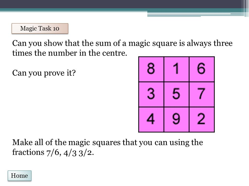 Home Magic Task 10 Can you show that the sum of a magic square is always three times the number in the centre.