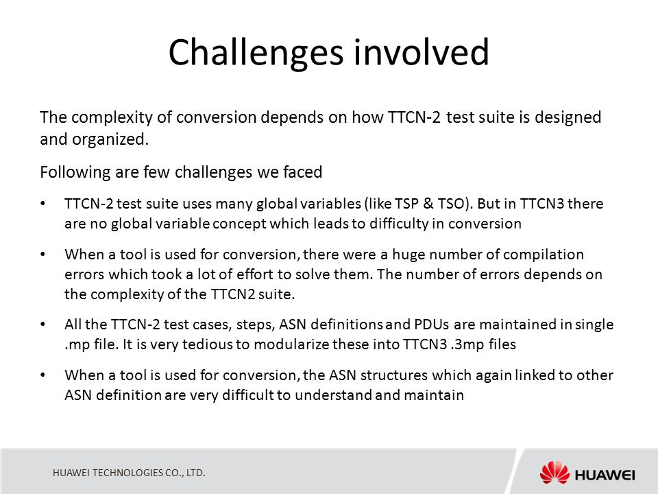 HUAWEI TECHNOLOGIES CO., LTD. Challenges involved The complexity of conversion depends on how TTCN-2 test suite is designed and organized. Following a
